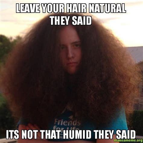 Natural Hair Meme - leave your hair natural they said its not that humid they