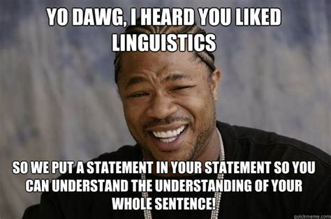 Xibit Meme - yo dawg i heard you liked linguistics so we put a statement in your statement so you can