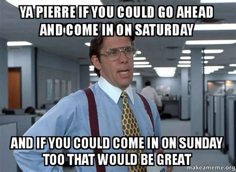 Office Space That Would Be Great Meme - ya pierre if you could go ahead and come in on saturday