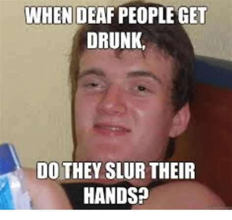 Deaf Memes - when deaf people get drunk do they slur their hands