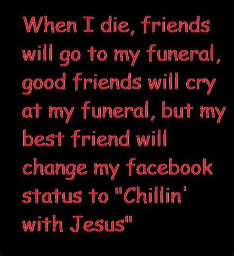 Amen! WHEN I DIE, FRIENDS WILL GO TO MY FUNERAL, GOOD