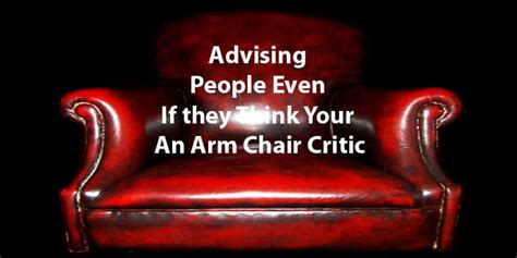 armchair critic advising people even if they think your an arm chair
