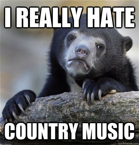 Country Music Meme - i really hate country music confession bear
