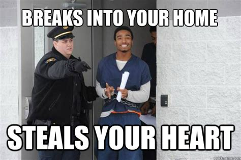 Criminal Meme - breaks into your home steals your heart ridiculously