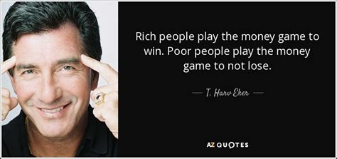 Play To Win Money - t harv eker quote rich people play the money game to win poor people