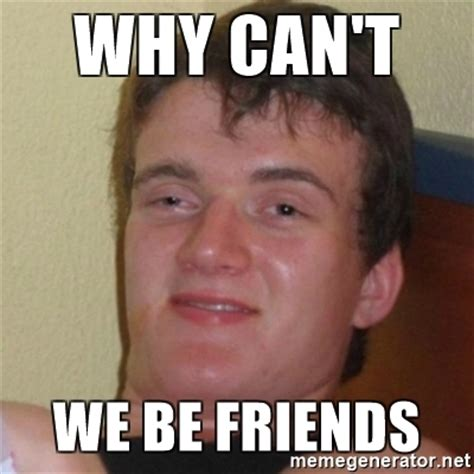 Who Are We Meme Generator - why can t we be friends really stoned guy meme generator
