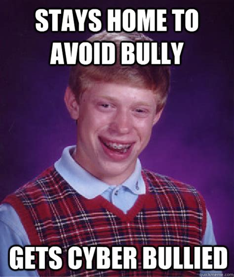 Bully Meme - stays home to avoid bully gets cyber bullied bad luck