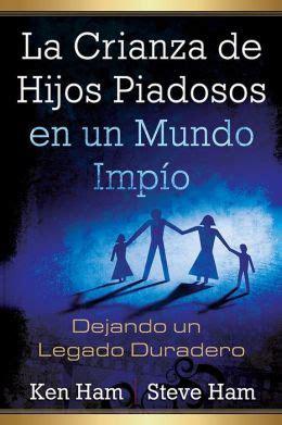 libro la crianza feliz spanish la crianza de hijos piadosos en un mundo impio dejando un legado duradero by ken ham