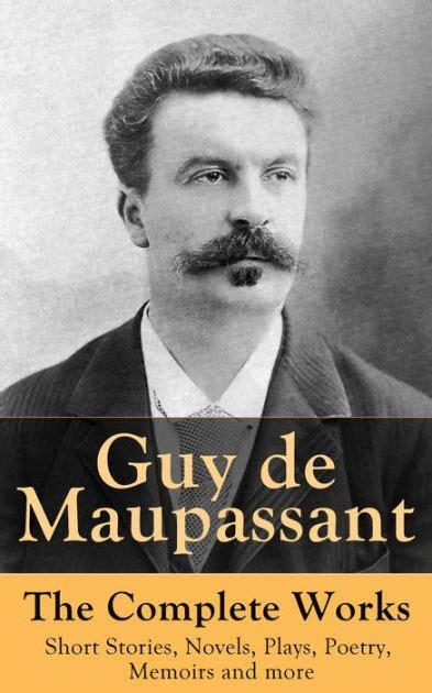 guy de maupassant mini bio guy de maupassant the complete works short stories