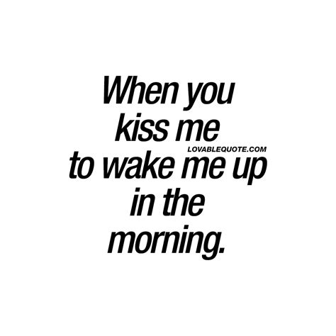 kiss me how to when you kiss me to wake me up in the morning cute quotes