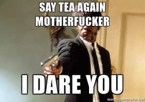 Samuel L Jackson Meme Generator - say tea again motherfucker i dare you samuel l jackson
