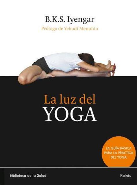 libro bks iyengar yoga the la luz del yoga b k s iyengar comprar libro en fnac es
