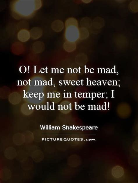 In Quotes Keep Your Temper by O Let Me Not Be Mad Not Mad Sweet Heaven Keep Me In