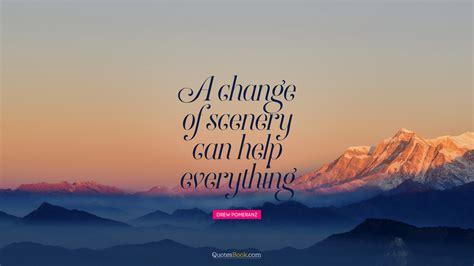 change  scenery    quote  drew