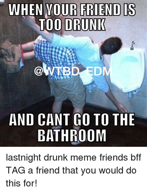 Drunk Friend Memes - when your friend is too drunk edm and cant go to the