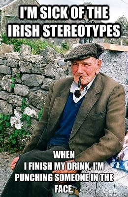 Irish Meme - i m sick of the irish stereotypes when i finish my drink