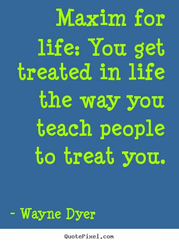maxim for life you get treated in life the way you teach life quotes maxim for life you get treated in life the