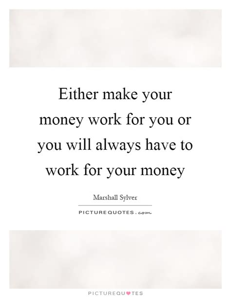 Make You Work either make your money work for you or you will always