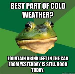 Cold Weather Meme - best part of cold weather fountain drink left in the car