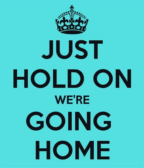 just hold on we re going home keep calm