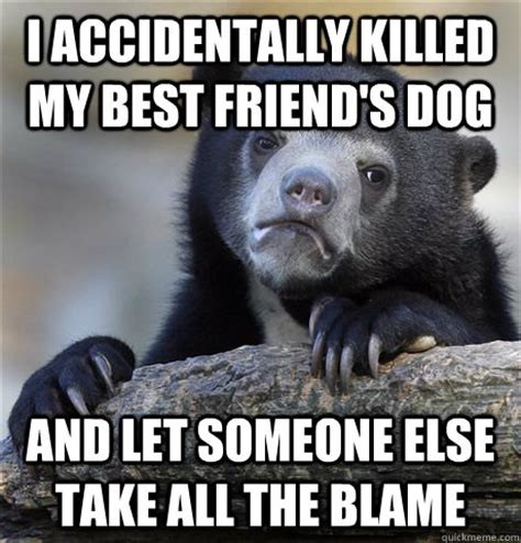 Accidentally Meme - i accidentally killed my best friend s dog and let someone