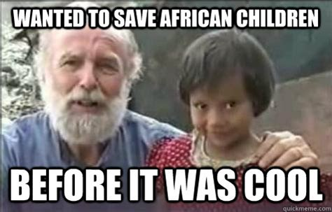 African Children Meme - wanted to save african children before it was cool