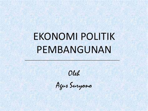 Ekonomi Politik 1 ekonomi politik pembangunan agus suryono