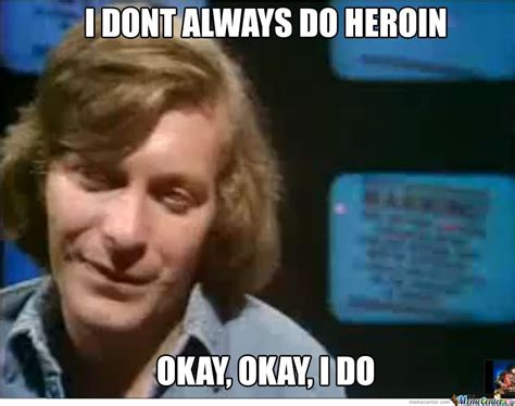 Heroin Meme - i don t always do heroin by demmemes meme center