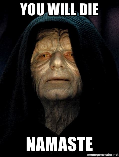 Die Meme - you will die namaste star wars emperor meme generator