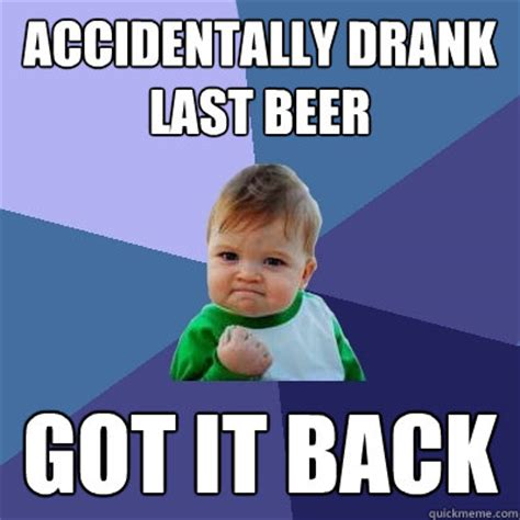 Accidentally Meme - accidentally drank last beer got it back success kid