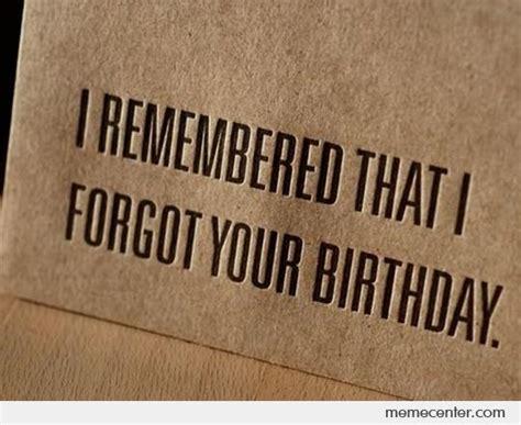 Forgot Your Birthday Meme - i remember that i forgot your birthday by ben meme center