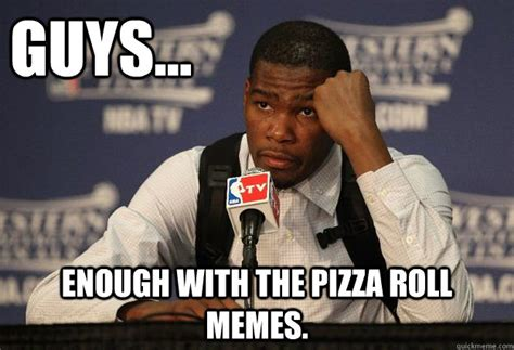 Pizza Rolls Meme - guys enough with the pizza roll memes kevin durant quickmeme