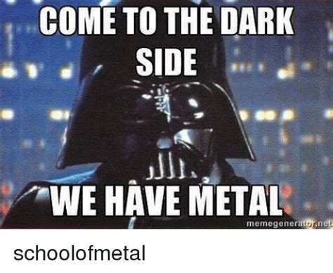Side By Side Meme Generator - come to the dark side we have metal memegenerator net