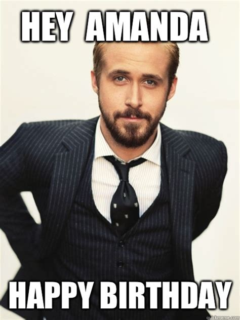 Hey Memes - hey amanda happy birthday ryan gosling happy birthday