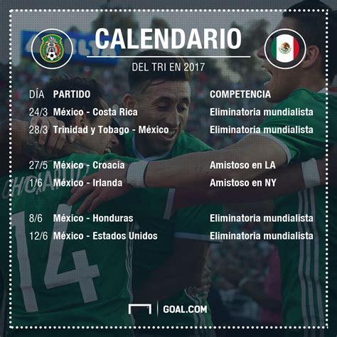 El Tri De Mexico Futbol Calendario El Calendario Tri En 2017 Goal