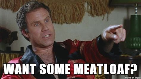 Meatloaf Meme - want some meatloaf funny will ferrell meme
