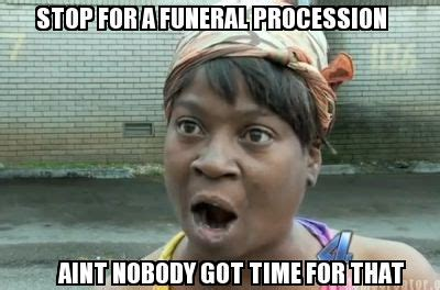 Nobody Got Time For That Meme - meme creator stop for a funeral procession aint nobody
