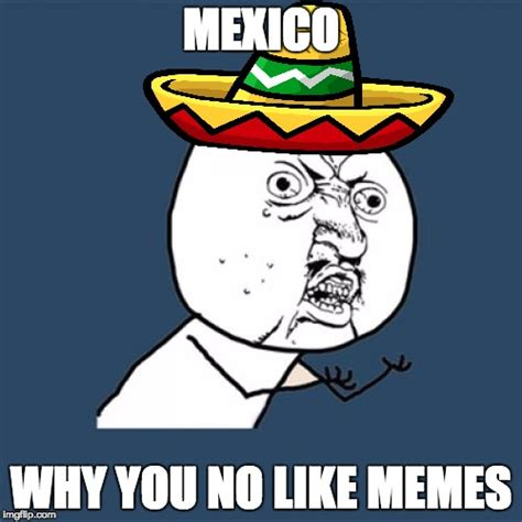 Why You No Like Meme - y mexico no like memes imgflip