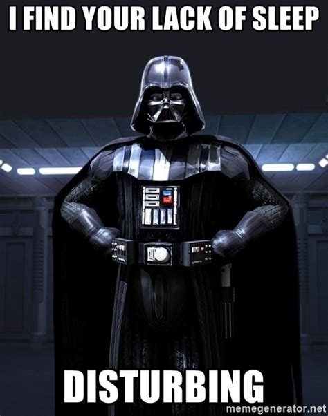 Lack Of Sleep Meme - i find your lack of sleep disturbing darth vader meme
