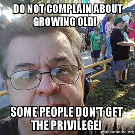 How Do People Make Memes - do not complain about growing old some people don t get