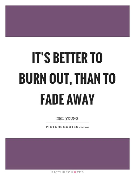 it s better to burn out than fade away it s better to burn out than to fade away picture quotes