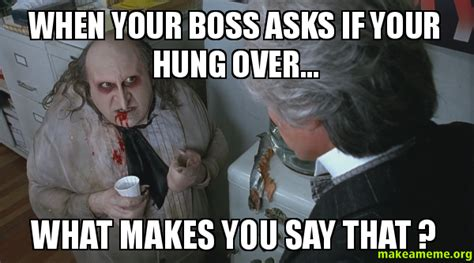 Hung Over Meme - when your boss asks if your hung over what makes you