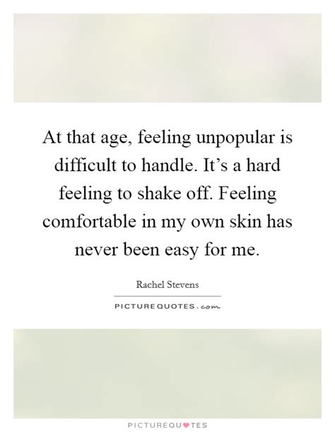 feeling comfortable at that age feeling unpopular is difficult to handle it