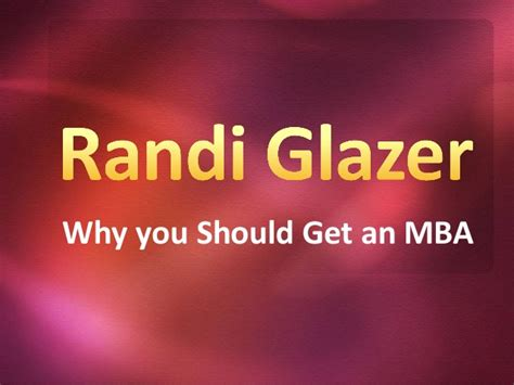 Why Do Get An Mba by Randi Glazer Why You Should Get An Mba