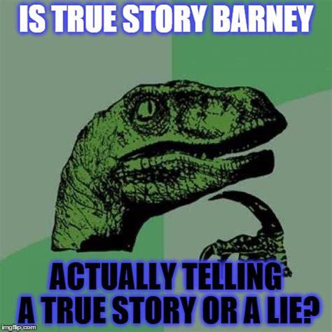 True Story Meme - true story meme barney www imgkid com the image kid
