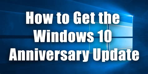 how to get windows 10 update how to get the windows 10 anniversary update right now