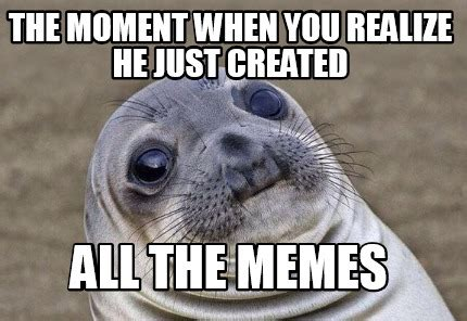 Who Created Memes - meme creator the moment when you realize he just created
