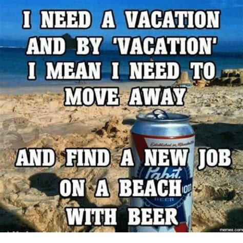 Vacation Meme - i need a vacation and by vacation mean i need to move away