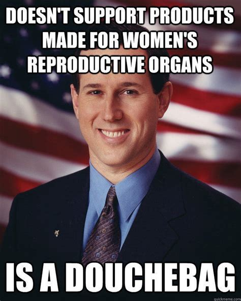 Rick Santorum Meme - doesn t support products made for women s reproductive