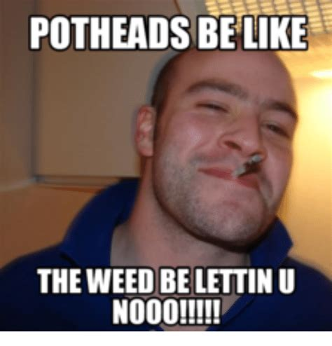 Pothead Meme - potheads be like the weed be lettinu no00 pothead